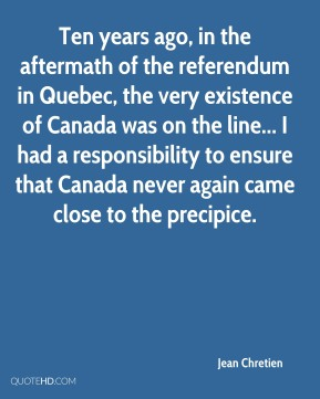 Ten years ago, in the aftermath of the referendum in Quebec, the very existence of Canada was on the line... I had a responsibility to ensure that Canada never again came close to the precipice.