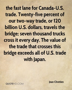 Jean Chretien  - the fast lane for Canada-U.S. trade. Twenty-five percent of our two-way trade, or 120 billion U.S. dollars, travels the bridge; seven thousand trucks cross it every day. The value of the trade that crosses this bridge exceeds all of U.S. trade with Japan.