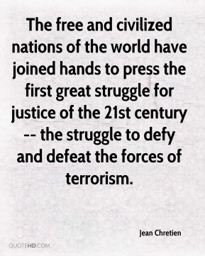Jean Chretien  - The free and civilized nations of the world have joined hands to press the first great struggle for justice of the 21st century -- the struggle to defy and defeat the forces of terrorism.