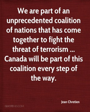 We are part of an unprecedented coalition of nations that has come together to fight the threat of terrorism ... Canada will be part of this coalition every step of the way.