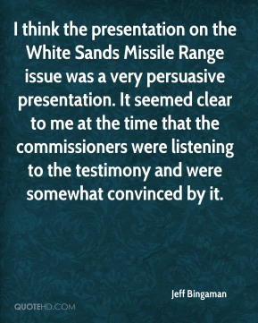 Jeff Bingaman  - I think the presentation on the White Sands Missile Range issue was a very persuasive presentation. It seemed clear to me at the time that the commissioners were listening to the testimony and were somewhat convinced by it.