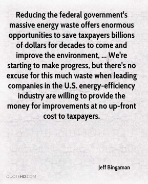 Jeff Bingaman  - Reducing the federal government's massive energy waste offers enormous opportunities to save taxpayers billions of dollars for decades to come and improve the environment, ... We're starting to make progress, but there's no excuse for this much waste when leading companies in the U.S. energy-efficiency industry are willing to provide the money for improvements at no up-front cost to taxpayers.