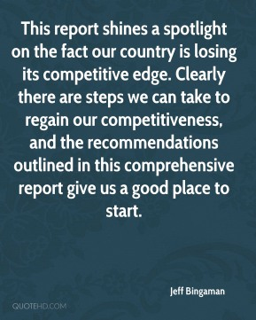 Jeff Bingaman  - This report shines a spotlight on the fact our country is losing its competitive edge. Clearly there are steps we can take to regain our competitiveness, and the recommendations outlined in this comprehensive report give us a good place to start.