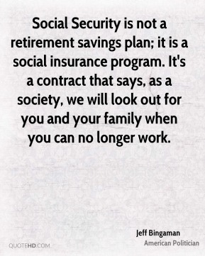 Social Security is not a retirement savings plan; it is a social insurance program. It's a contract that says, as a society, we will look out for you and your family when you can no longer work.