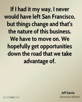 Jeff Garcia - If I had it my way, I never would have left San Francisco, but things change and that's the nature of this business. We have to move on. We hopefully get opportunities down the road that we take advantage of.