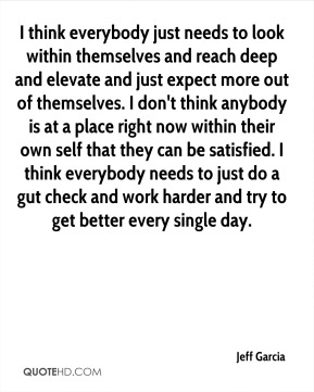 I think everybody just needs to look within themselves and reach deep and elevate and just expect more out of themselves. I don't think anybody is at a place right now within their own self that they can be satisfied. I think everybody needs to just do a gut check and work harder and try to get better every single day.