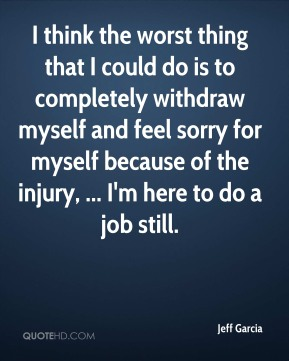 I think the worst thing that I could do is to completely withdraw myself and feel sorry for myself because of the injury, ... I'm here to do a job still.