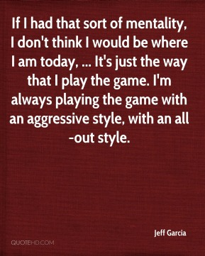 Jeff Garcia  - If I had that sort of mentality, I don't think I would be where I am today, ... It's just the way that I play the game. I'm always playing the game with an aggressive style, with an all-out style.