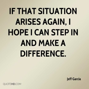 Jeff Garcia  - If that situation arises again, I hope I can step in and make a difference.