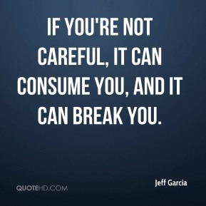 If you're not careful, it can consume you, and it can break you.