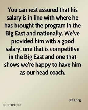 Jeff Long  - You can rest assured that his salary is in line with where he has brought the program in the Big East and nationally. We've provided him with a good salary, one that is competitive in the Big East and one that shows we're happy to have him as our head coach.