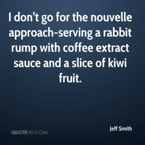 I don't go for the nouvelle approach-serving a rabbit rump with coffee extract sauce and a slice of kiwi fruit.
