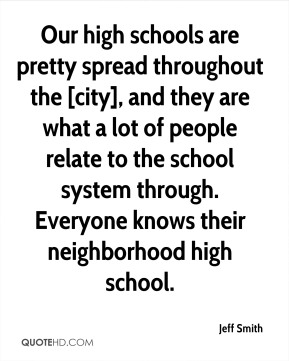 Our high schools are pretty spread throughout the [city], and they are what a lot of people relate to the school system through. Everyone knows their neighborhood high school.