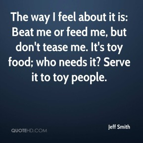 Jeff Smith  - The way I feel about it is: Beat me or feed me, but don't tease me. It's toy food; who needs it? Serve it to toy people.