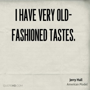 Jerry Hall - I have very old-fashioned tastes.