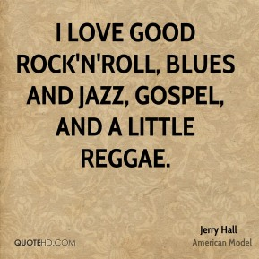 Jerry Hall - I love good rock'n'roll, blues and jazz, gospel, and a little reggae.