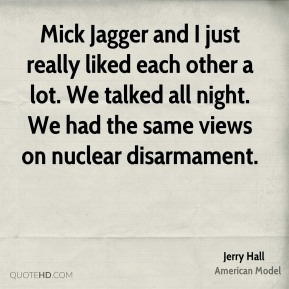 Jerry Hall - Mick Jagger and I just really liked each other a lot. We talked all night. We had the same views on nuclear disarmament.