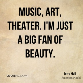 Music, art, theater. I'm just a big fan of beauty.