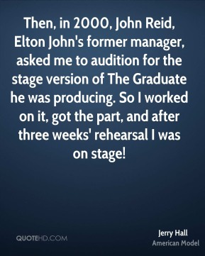 Then, in 2000, John Reid, Elton John's former manager, asked me to audition for the stage version of The Graduate he was producing. So I worked on it, got the part, and after three weeks' rehearsal I was on stage!