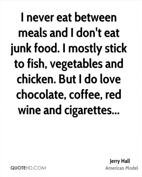 Jerry Hall  - I never eat between meals and I don't eat junk food. I mostly stick to fish, vegetables and chicken. But I do love chocolate, coffee, red wine and cigarettes...