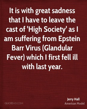 It is with great sadness that I have to leave the cast of 'High Society' as I am suffering from Epstein Barr Virus (Glandular Fever) which I first fell ill with last year.