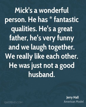 Mick's a wonderful person. He has * fantastic qualities. He's a great father, he's very funny and we laugh together. We really like each other. He was just not a good husband.