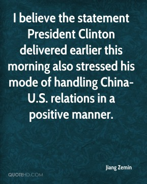 Jiang Zemin  - I believe the statement President Clinton delivered earlier this morning also stressed his mode of handling China-U.S. relations in a positive manner.