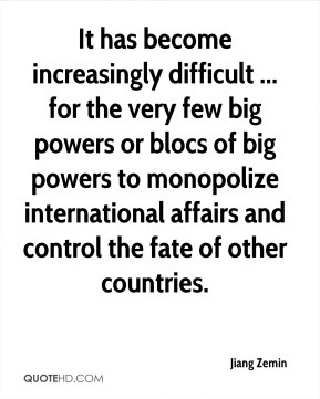 Jiang Zemin  - It has become increasingly difficult ... for the very few big powers or blocs of big powers to monopolize international affairs and control the fate of other countries.