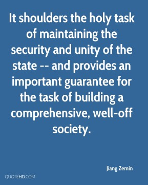 Jiang Zemin  - It shoulders the holy task of maintaining the security and unity of the state -- and provides an important guarantee for the task of building a comprehensive, well-off society.
