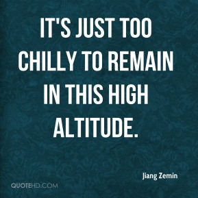 Jiang Zemin  - It's just too chilly to remain in this high altitude.