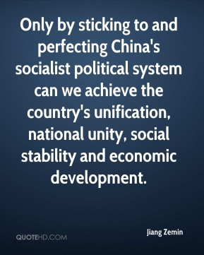 Jiang Zemin  - Only by sticking to and perfecting China's socialist political system can we achieve the country's unification, national unity, social stability and economic development.