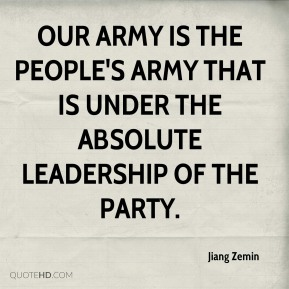Jiang Zemin  - Our army is the people's army that is under the absolute leadership of the party.