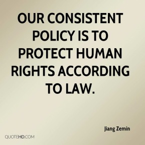 Jiang Zemin  - Our consistent policy is to protect human rights according to law.