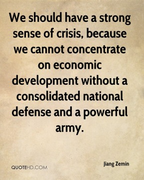 Jiang Zemin  - We should have a strong sense of crisis, because we cannot concentrate on economic development without a consolidated national defense and a powerful army.