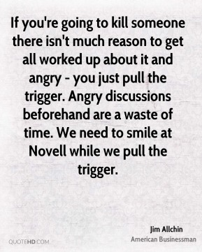 Jim Allchin - If you're going to kill someone there isn't much reason to get all worked up about it and angry - you just pull the trigger. Angry discussions beforehand are a waste of time. We need to smile at Novell while we pull the trigger.
