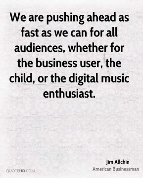 Jim Allchin - We are pushing ahead as fast as we can for all audiences, whether for the business user, the child, or the digital music enthusiast.