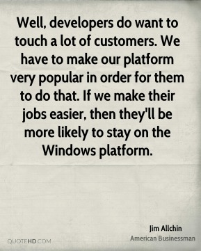 Jim Allchin - Well, developers do want to touch a lot of customers. We have to make our platform very popular in order for them to do that. If we make their jobs easier, then they'll be more likely to stay on the Windows platform.
