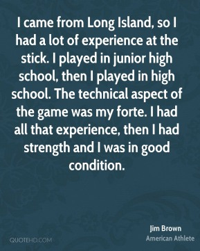 I came from Long Island, so I had a lot of experience at the stick. I played in junior high school, then I played in high school. The technical aspect of the game was my forte. I had all that experience, then I had strength and I was in good condition.