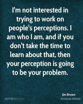 I'm not interested in trying to work on people's perceptions. I am who I am, and if you don't take the time to learn about that, then your perception is going to be your problem.