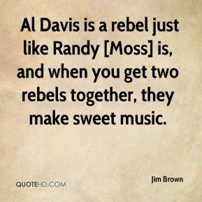 Jim Brown  -  Al Davis is a rebel just like Randy [Moss] is, and when you get two rebels together, they make sweet music.