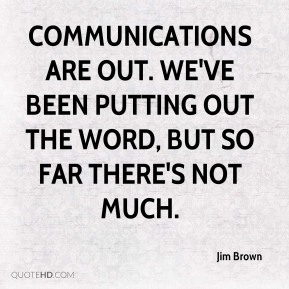 Jim Brown  - Communications are out. We've been putting out the word, but so far there's not much.