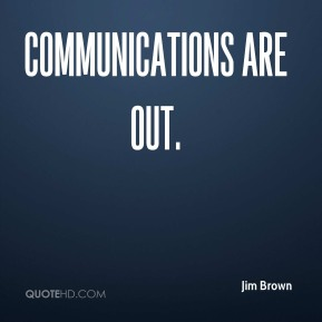 Jim Brown  - Communications are out.