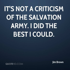 Jim Brown  - It's not a criticism of the Salvation Army. I did the best I could.