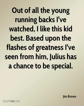 Jim Brown  - Out of all the young running backs I've watched, I like this kid best. Based upon the flashes of greatness I've seen from him, Julius has a chance to be special.