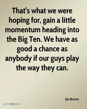 Jim Brown  - That's what we were hoping for, gain a little momentum heading into the Big Ten. We have as good a chance as anybody if our guys play the way they can.
