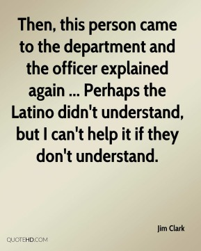 Jim Clark  - Then, this person came to the department and the officer explained again ... Perhaps the Latino didn't understand, but I can't help it if they don't understand.