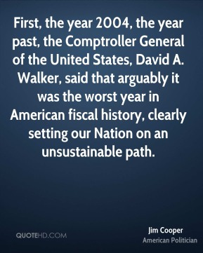 Jim Cooper - First, the year 2004, the year past, the Comptroller General of the United States, David A. Walker, said that arguably it was the worst year in American fiscal history, clearly setting our Nation on an unsustainable path.
