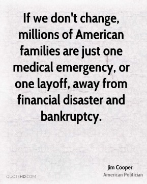 If we don't change, millions of American families are just one medical emergency, or one layoff, away from financial disaster and bankruptcy.