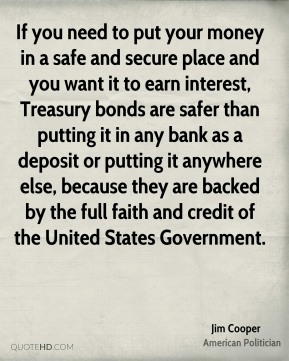 If you need to put your money in a safe and secure place and you want it to earn interest, Treasury bonds are safer than putting it in any bank as a deposit or putting it anywhere else, because they are backed by the full faith and credit of the United States Government.