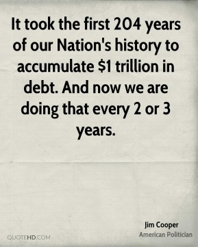 It took the first 204 years of our Nation's history to accumulate $1 trillion in debt. And now we are doing that every 2 or 3 years.